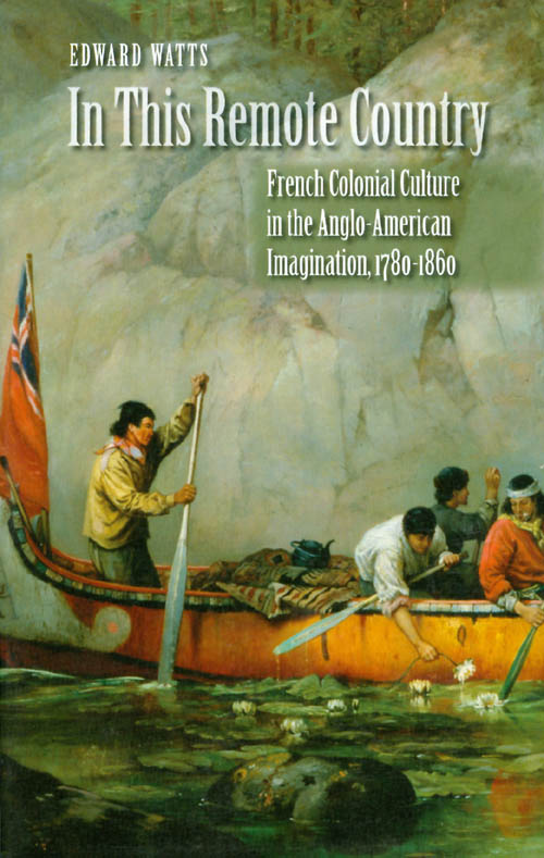 In This Remote Country: French Colonial Culture in the Anglo-American Imagination, 1780-1860. Edward Watts.