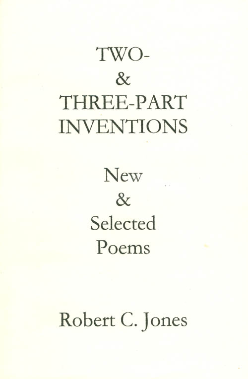 Two- and Three-Part Inventions: New and Selected Poems. Robert C. Jones.