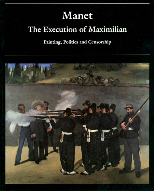 Manet and the Execution of Maximilian: Painting, Politics and Censorship. Juliet Wilson-Bareau.