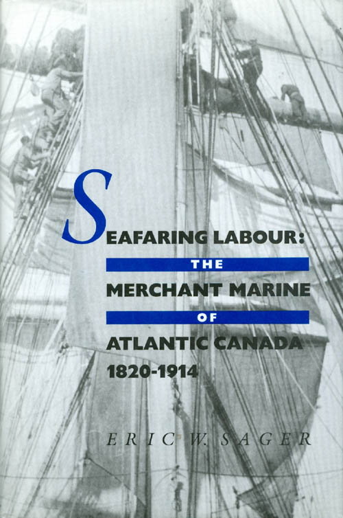 Seafaring Labour: The Merchant Marine of Atlantic Canada, 1820-1914. Eric W. Sager.