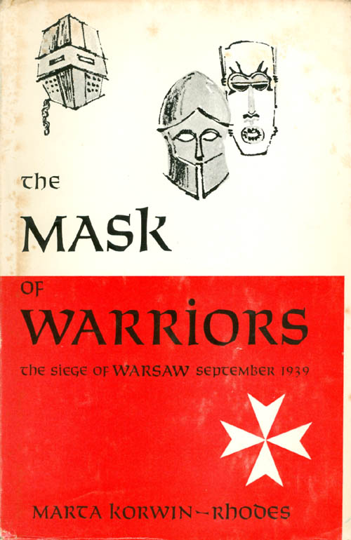 The Mask of Warriors: The Siege of Warsaw, September 1939. Marta Korwin-Rhodes.