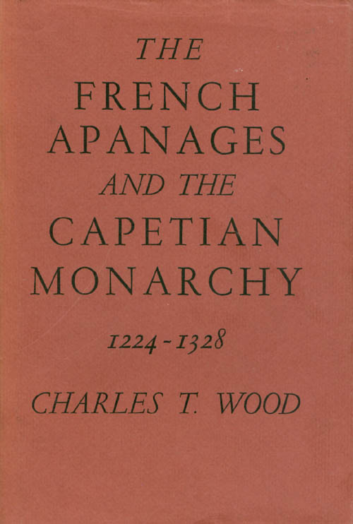 The French Apanages and the Capetian Monarchy 1224 - 1328. Charles T. Wood.