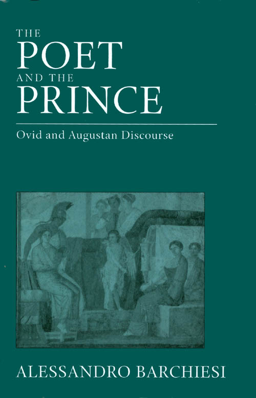 The Poet and the Prince: Ovid and Augustan Discourse. Alessandro Barchiesi.