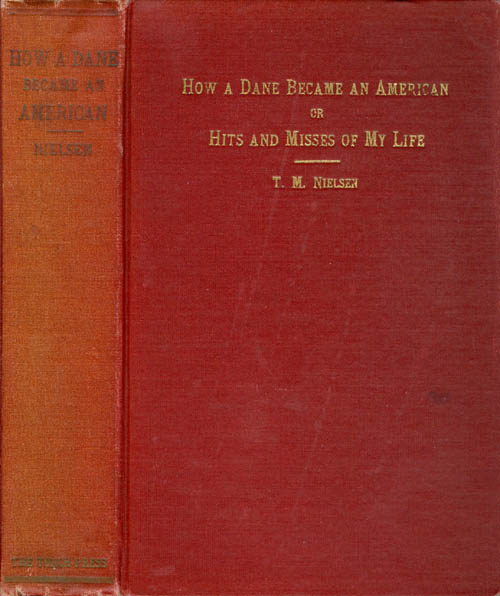 How A Dane Became an American; or Hits and Misses of My Life. Thomas Miller Nielsen.