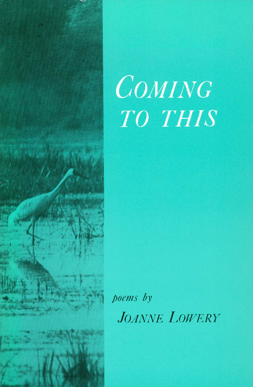 Coming to This: Poems. Joanne Lowery.