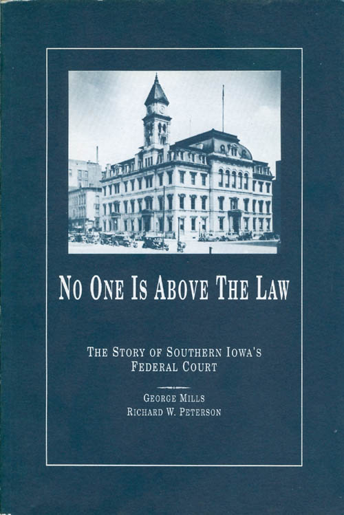 No One Is Above the Law: The Story of Southern Iowa's Federal Court. George Mills, Richard W. Peterson.