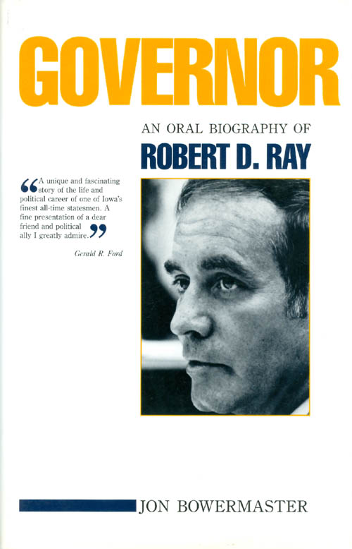 Governor: An Oral Biography of Robert D. Ray. Jon Bowermaster.