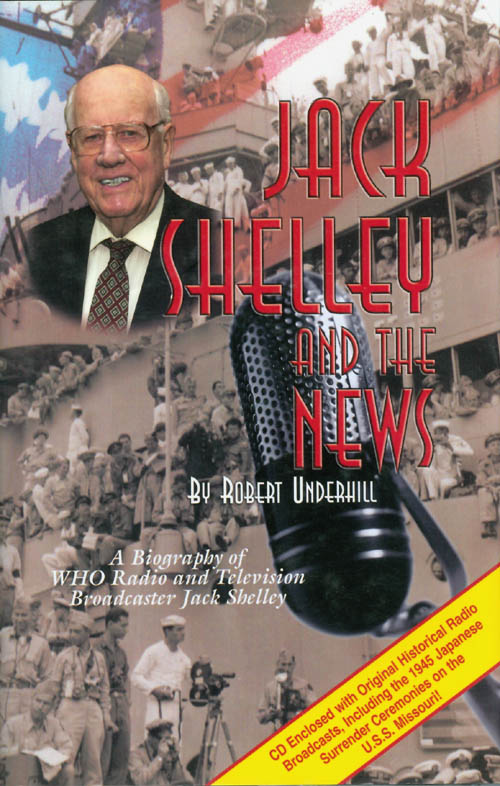 Jack Shelley and the News: A Biography of WHO Radio and Television Broadcaster Jack Shelley (CD included). Robert Underhill.