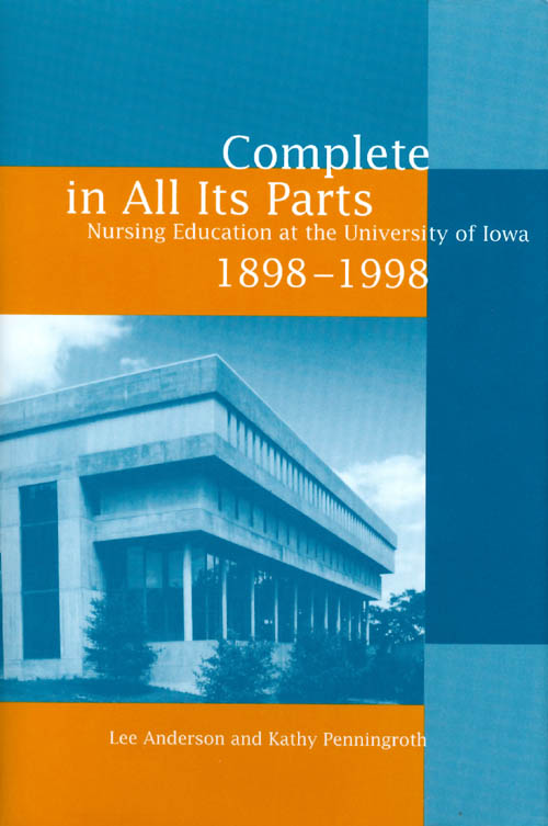 Complete in All Its Parts: Nursing Education at the University of Iowa, 1898-1998. Lee Anderson, Kathy Penningroth.