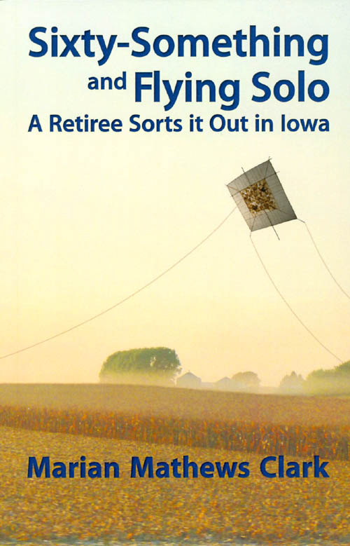 Sixty-Something and Flying Solo: A Retiree Sorts it Out in Iowa. Marian Mathews Clark.