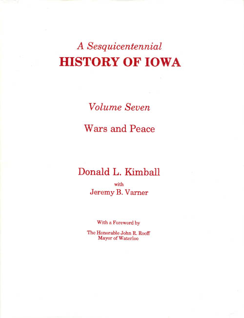 A Sesquicentennial History of Iowa: Volume Seven, Wars and Peace. Donald L. Kimball, Jeremy B. Varner, John R. Rooff, foreword.