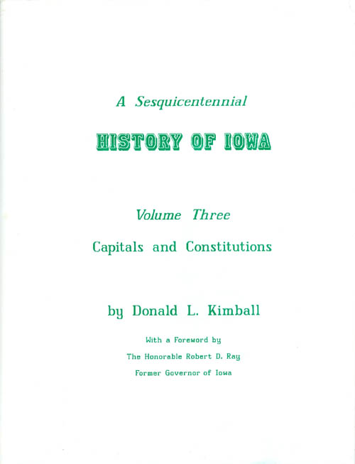 A Sesquicentennial History of Iowa: Volume Three, Capitals and Constitutions. Donald L. Kimball, Robert D. Ray, foreword.
