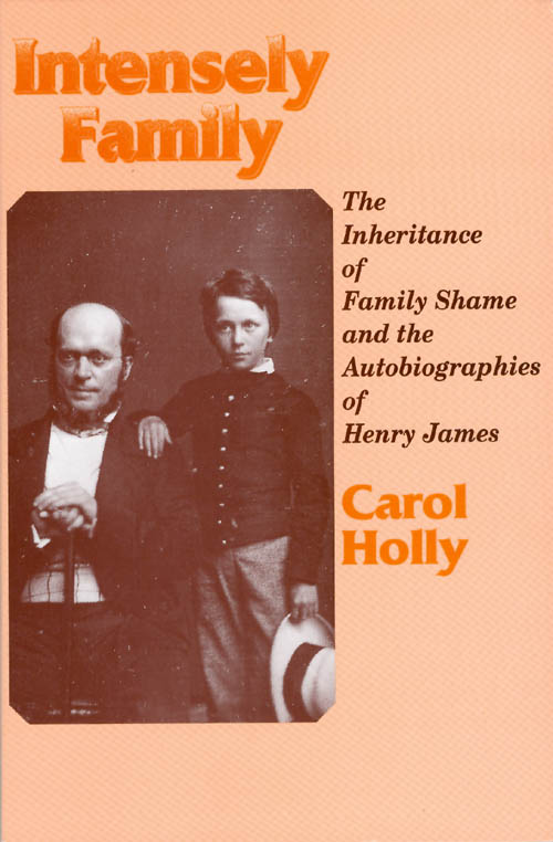 Intensely Family: The Inheritance of Family Shame and the Autobiographies of Henry James. Carol Holly.