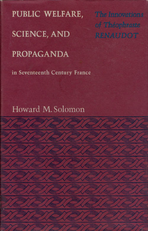 Public Welfare, Science, and Propaganda in Seventeenth Century France: The Innovations of Theophraste Renaudot. Howard M. Solomon.