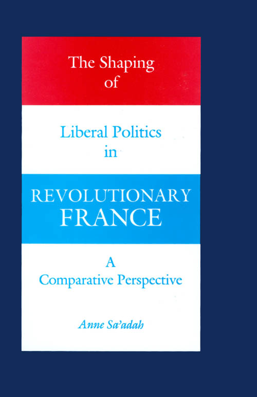 The Shaping of Liberal Politics in Revolutionary France: A Comparative Perspective. Anne Sa'adah.