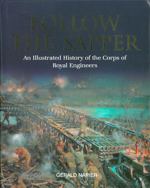 Follow the Sapper: An Illustrated History of the Corps of Royal Engineers. Gerald Napier.
