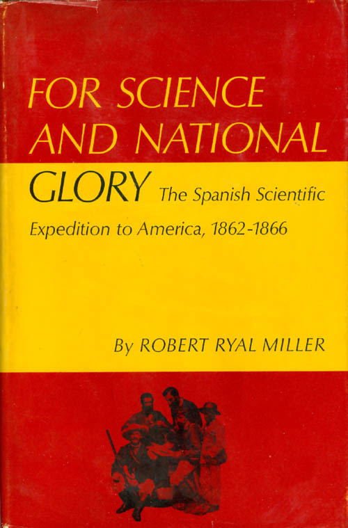 For Science and National Glory: The Spanish Scientific Expedition to America, 1862-1866. Robert Ryal Miller.
