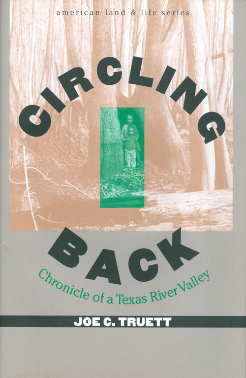 Circling Back: Chronicle of a Texas River Valley (American Land and Life Series). Joe C. Truett.