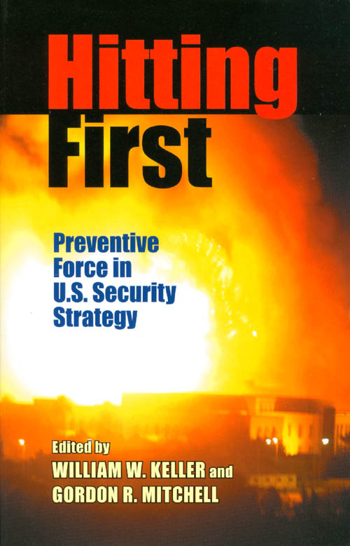 Hitting First: Preventive Force in U.S. Security Strategy. William W. Keller, Gordon R. Mitchell.