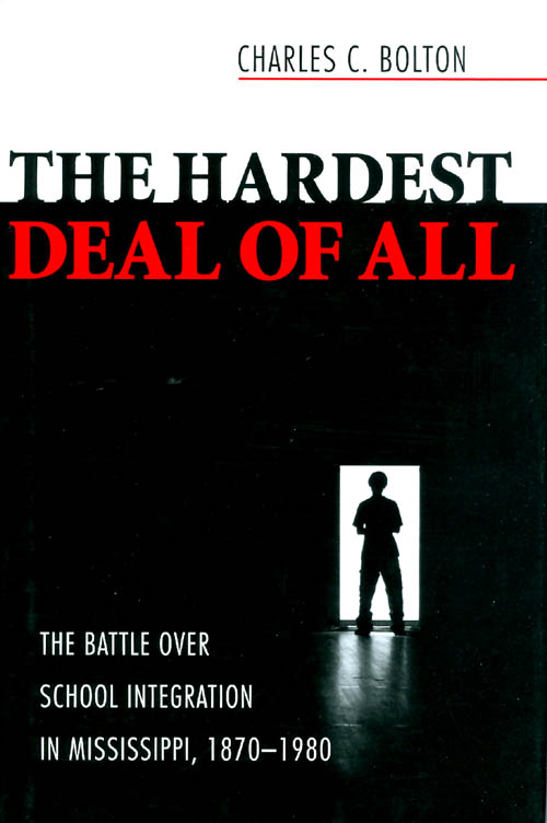 The Hardest Deal of All: The Battle Over School Integration in Mississippi, 1870-1980. Charles C. Bolton.