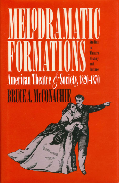 Melodramatic Formations: American Theatre and Society, 1820 - 1870. Bruce A. McConachie.