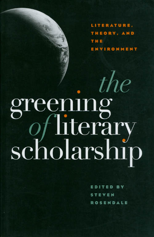 The Greening of Literary Scholarship: Literature, Theory, and the Environment. Steven Rosendale.