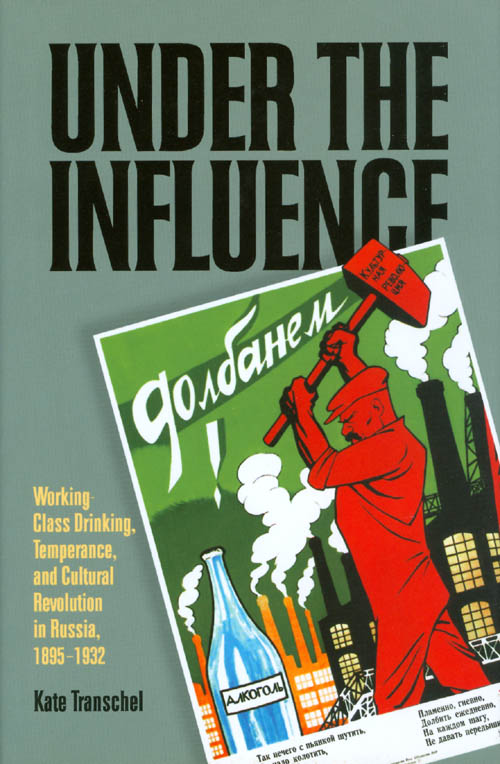 Under the Influence: Working-Class Drinking, Temperance, and Cultural Revolution in Russia, 1895 - 1932. Kate Transchel.