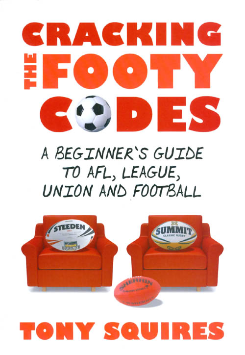 Cracking the Footy Codes: A Beginner's Guide to AFL, League, Union and Football. Tony Squires.