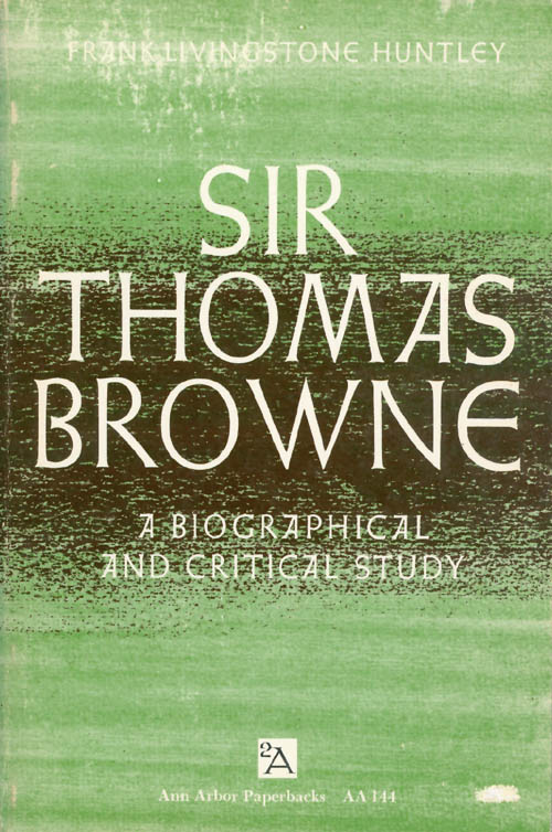 Sir Thomas Browne: A Biographical and Critical Study. Frank Livingstone Huntley.