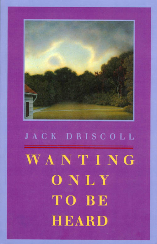 Wanting Only to Be Heard. Jack Driscoll.