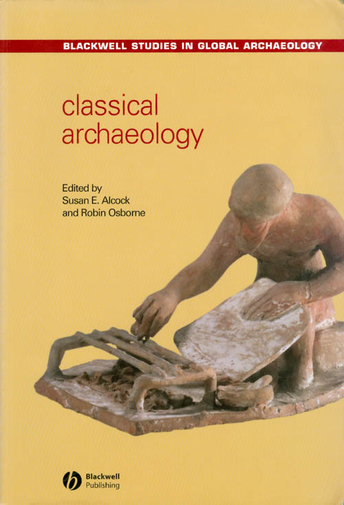 Classical Archaeology (Blackwell Studies in Global Archaeology). Susan E. Alcock, Robin Osborne.