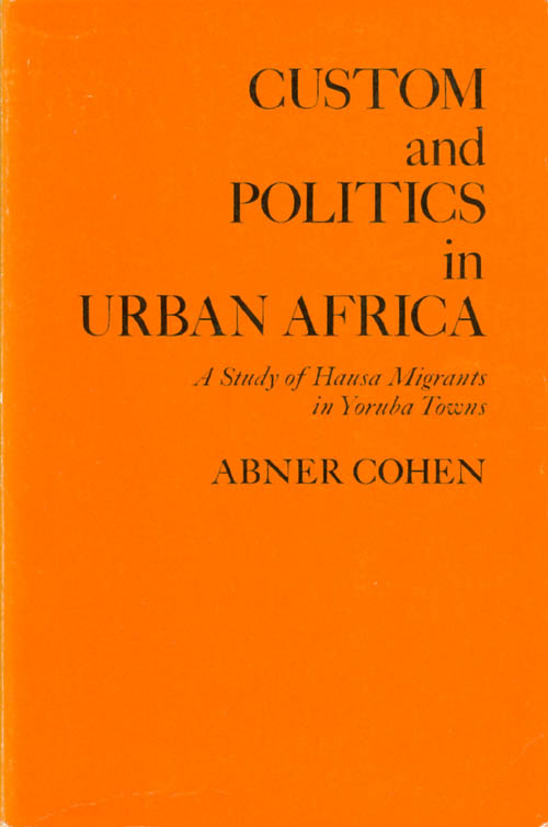 Custom and Politics in Urban Africa: A Study of Hausa Migrants in Yoruba Towns. Abner Cohen.