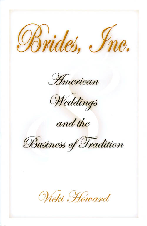 Brides, Inc.: American Weddings and the Business of Tradition. Vicki Howard.