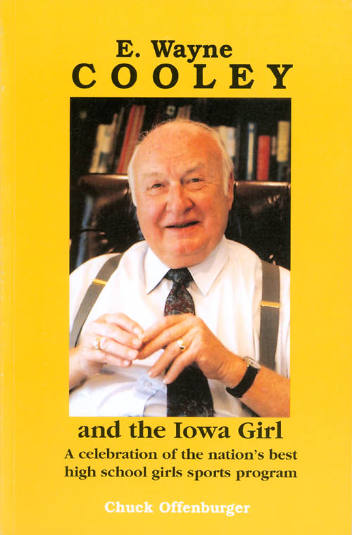 E. Wayne Cooley and the Iowa Girl: A Celebration of the Nation's Best High School Girls Sports Program. Chuck Offenburger.