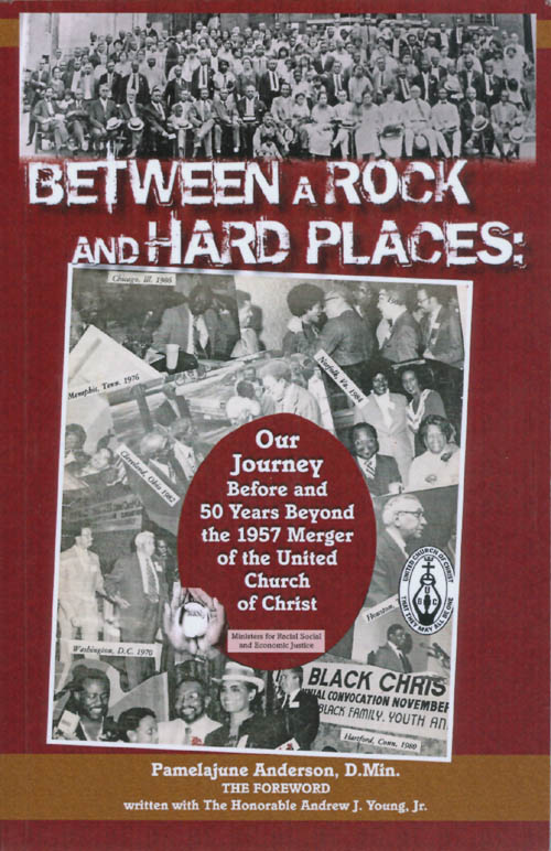 Between a Rock and Hard Places: Our Journey Before and 50 Years Beyond the 1957 Merger of the United Church of Christ. Pamelajune Anderson.