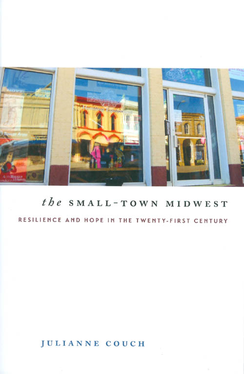 The Small-Town Midwest: Resilience and Hope in the Twenty-First Century. Julianne Couch.