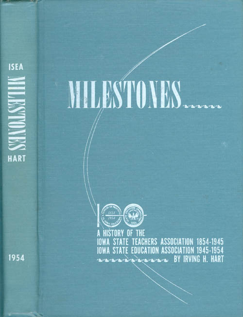 Milestones: A History of the Iowa State Teachers' Association 1854-1945, Iowa State Education Association 1945-1954. Irving H. Hart.