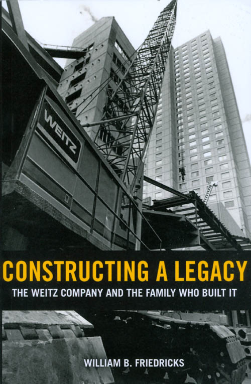 Constructing a Legacy: The Weitz Company and the Family Who Built It. William B. Friedricks.