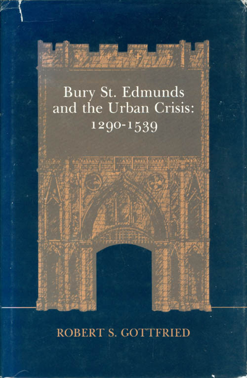 Bury St. Edmunds and the Urban Crisis, 1290-1539. Robert S. Gottfried.