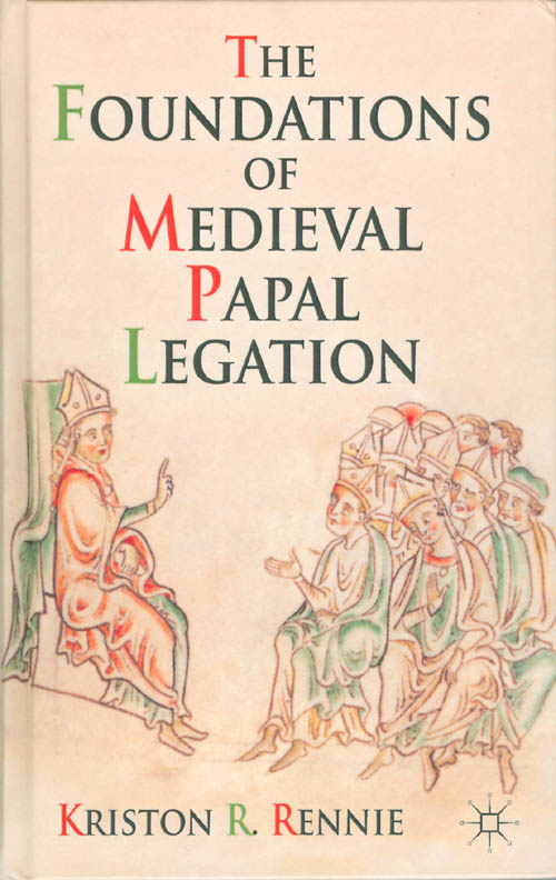 The Foundations of Medieval Papal Legation. Kriston R. Rennie.