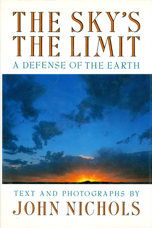 The Sky's the Limit: A Defense of the Earth. John Nichols.