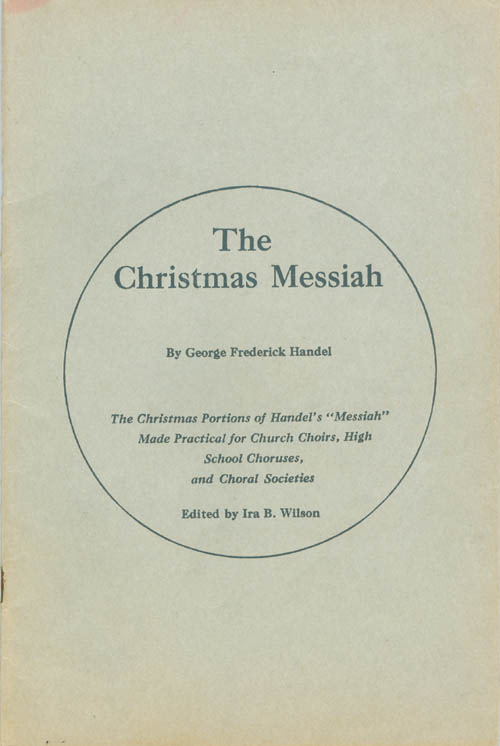 """The Christmas Messiah: The Christmas Portions of Handel's """"Messiah"""" Made Practical for Church Choirs. George Frederick Handel, Ira B. Wilson."""
