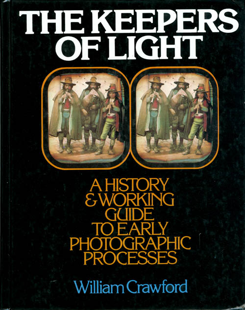 The Keepers of Light: A History & Working Guide to Early Photographic Processes. William Crawford.