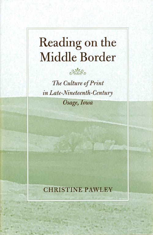 Reading on the Middle Border: The Culture of Print in Late-Nineteenth-Century Osage, Iowa (Studies in Print Culture and the History of the Book). Christine Pawley.