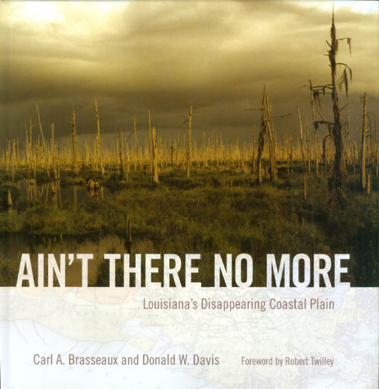Ain't There No More: Louisiana's Disappearing Coastal Plain. Carl A. Brasseaux, Donald W. Davis, Robert Twilley, foreword.
