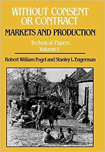 Without Consent or Contract: Markets and Production (Technical Papers Volume 1). Robert William Fogel, Stanley L. Engerman.