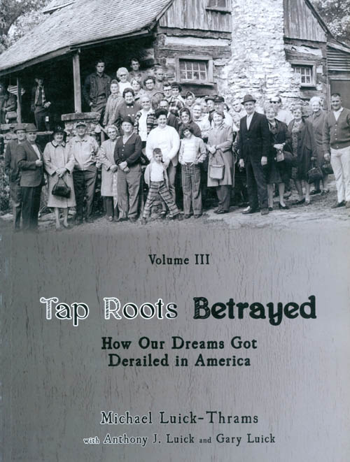 Tap Roots Betrayed: How Our Dreams Got Derailed in America (Oceans of Darkness, Oceans of Light Volume III). Michael Luick-Thrams, Anthony J. Luick, Gary Luick.