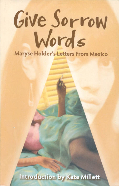 Give Sorrow Words: Maryse Holder's Letters from Mexico. Maryse Holder, Kate Millett, introduction.