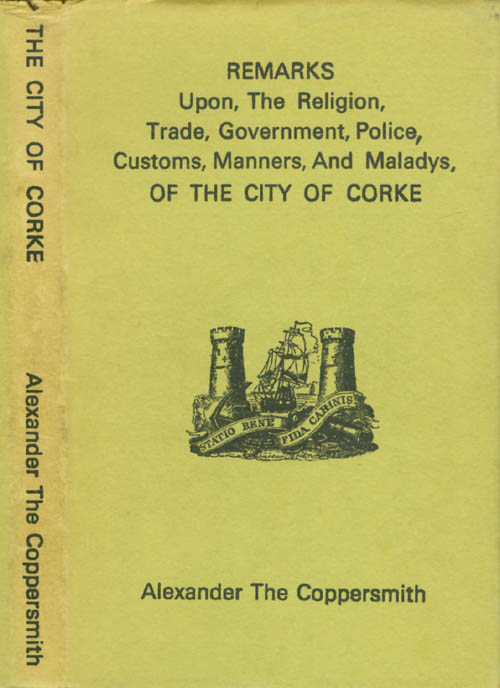 Remarks Upon The Religion, Trade, Government, Police, Customs, Manners, and Maladys, of the City of Corke. Alexander the Coppersmith.