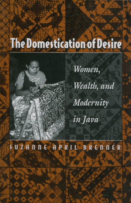 The Domestication of Desire: Women, Wealth, and Modernity in Java. Suzanne April Brenner.